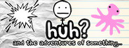 HUH?: and the Adventures of something