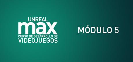 Unreal MAX: Curso básico de Gamedev: Módulo Nº 5