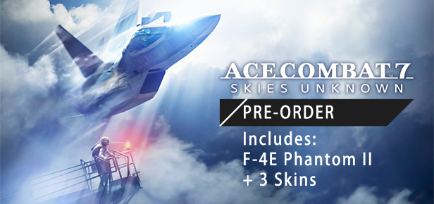 Pre-Order ACE COMBAT™ 7: SKIES UNKNOWN and get the following content: -  Playable F-4E Phantom II aircraft - 3 popular aircraft skins from past  titles ...
